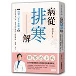 病從排寒解:22個自主排寒關鍵,教你從飲食入手,徹底預防新病、根除舊疾、溫養一生!
